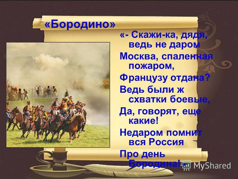 «Бородино» «- Скажи-ка, дядя, ведь не даром Москва, спаленная пожаром, Французу отдана? Ведь были ж схватки боевые, Да, говорят, еще какие! Недаром помнит вся Россия Про день Бородина!»