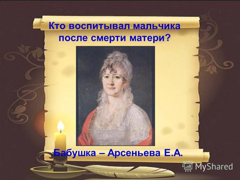 Кто воспитывал мальчика после смерти матери? Бабушка – Арсеньева Е.А.