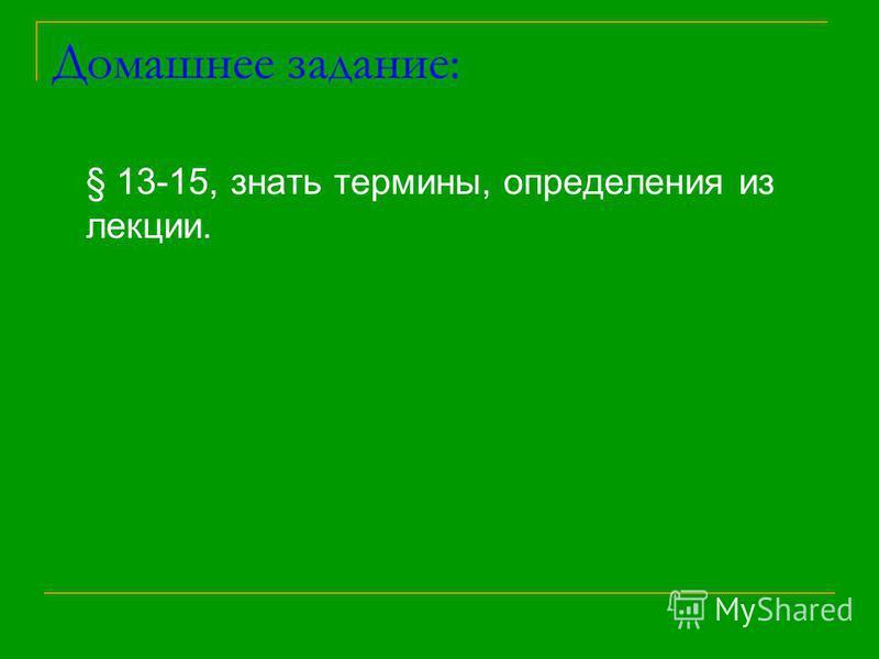 Домашнее задание: § 13-15, знать термины, определения из лекции.