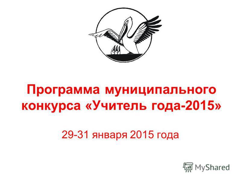 Программа муниципального конкурса «Учитель года-2015» 29-31 января 2015 года