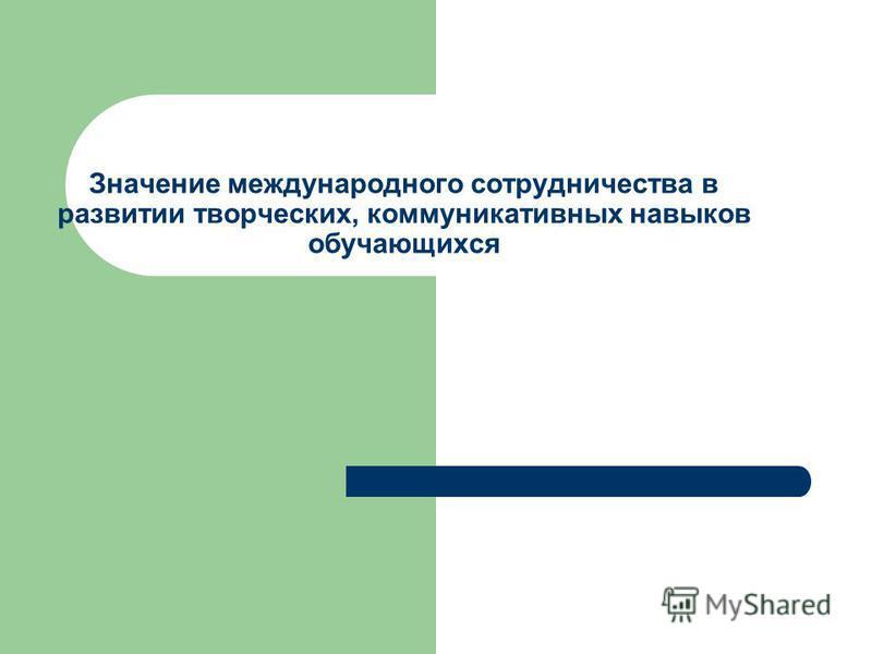 Значение международного сотрудничества в развитии творческих, коммуникативных навыков обучающихся