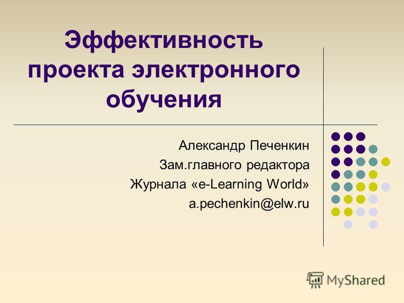 Эффективность проекта электронного обучения Александр Печенкин Зам.главного редактора Журнала «e-Learning World» a.pechenkin@elw.ru