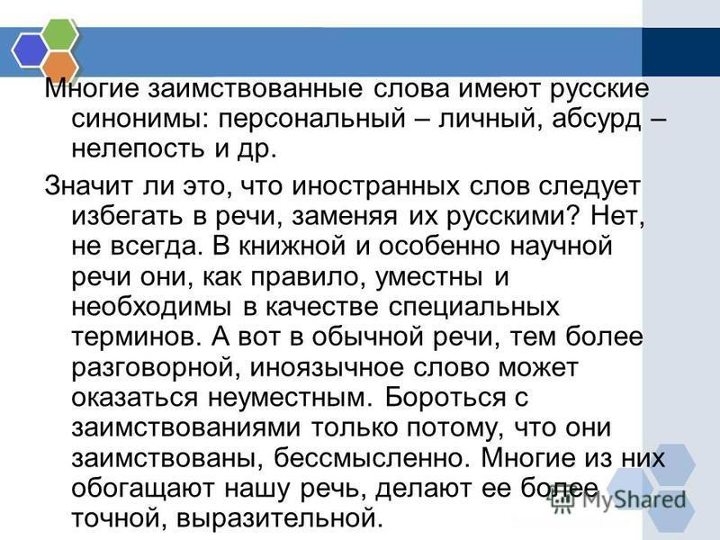 Многие заимствованные слова имеют русские синонимы: персональный – личный, абсурд – нелепость и др. Значит ли это, что иностранных слов следует избегати в речи, заменяя их русскими? Нет, не всегда. В книжной и особенно научной речи они, как правило,