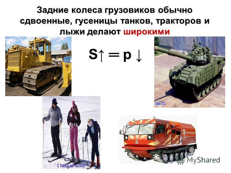 Задние колеса грузовиков обычно сдвоенные, гусеницы танков, тракторов и лыжи делают широкими S р