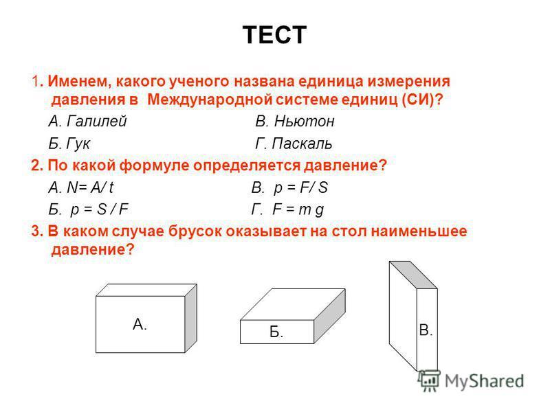 ТЕСТ 1. Именем, какого ученого названа единица измерения давления в Международной системе единиц (СИ)? А. Галилей В. Ньютон Б. Гук Г. Паскаль 2. По какой формуле определяется давление? А. N= А/ tВ. р = F/ S Б. р = S / F Г. F = m g 3. В каком случае б