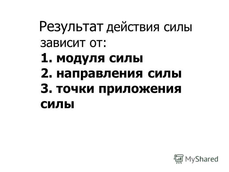 Результат действия силы зависит от: 1. модуля силы 2. направления силы 3. точки приложения силы