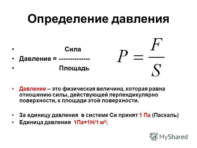 Определение давления Сила Давление = -------------- Площадь Давление – это физическая величина, которая равна отношению силы, действующей перпендикулярно поверхности, к площади этой поверхности. За единицу давления в системе Си принят 1 Па (Паскаль)