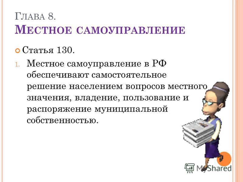 Г ЛАВА 8. М ЕСТНОЕ САМОУПРАВЛЕНИЕ Статья 130. 1. Местное самоуправление в РФ обеспечивают самостоятельное решение населением вопросов местного значения, владение, пользование и распоряжение муниципальной собственностью.