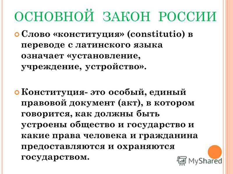 ОСНОВНОЙ ЗАКОН РОССИИ Слово «конституция» (constitutio) в переводе с латинского языка означает «установление, учреждение, устройство». Конституция- это особый, единый правовой документ (акт), в котором говорится, как должны быть устроены общество и г