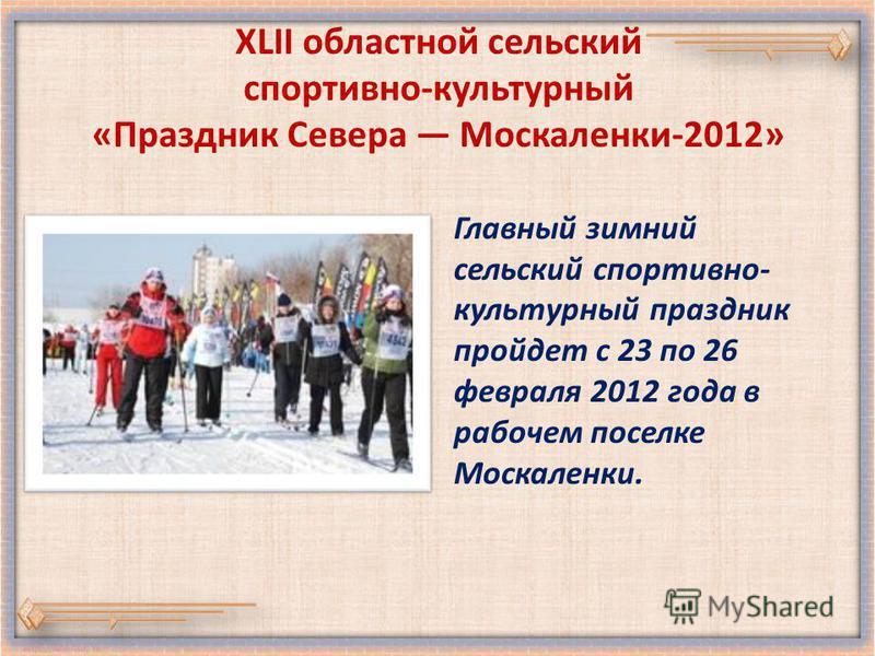 XLII областной сельский спортивно-культурный «Праздник Севера Москаленки-2012» Главный зимний сельский спортивно- культурный праздник пройдет с 23 по 26 февраля 2012 года в рабочем поселке Москаленки.