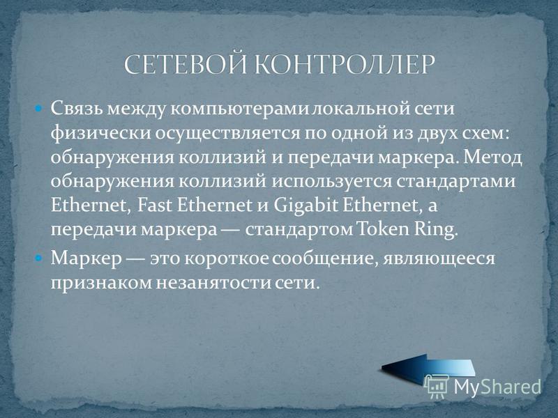 Связь между компьютерами локальной сети физически осуществляется по одной из двух схем: обнаружения коллизий и передачи маркера. Метод обнаружения коллизий используется стандартами Ethernet, Fast Ethernet и Gigabit Ethernet, а передачи маркера станда