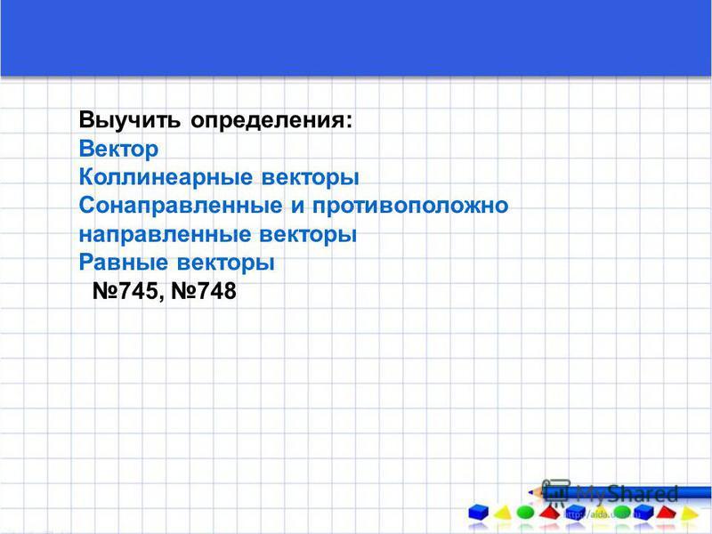 Выучить определения: Вектор Коллинеарные векторы Сонаправленные и противоположно направленные векторы Равные векторы 745, 748