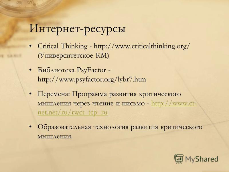 Интернет-ресурсы Critical Thinking - http://www.criticalthinking.org/ (Университетское КМ) Библиотека PsyFactor - http://www.psyfactor.org/lybr7. htm Перемена: Программа развития критического мышления через чтение и письмо - http://www.ct- net.net/ru