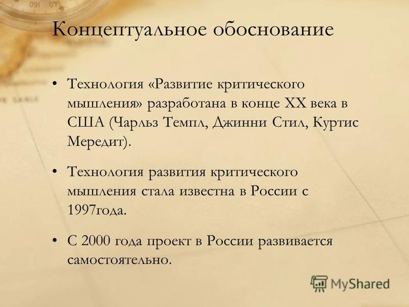 Концептуальное обоснование Технология «Развитие критического мышления» разработана в конце ХХ века в США (Чарльз Темпл, Джинни Стил, Куртис Мередит). Технология развития критического мышления стала известна в России с 1997 года. С 2000 года проект в