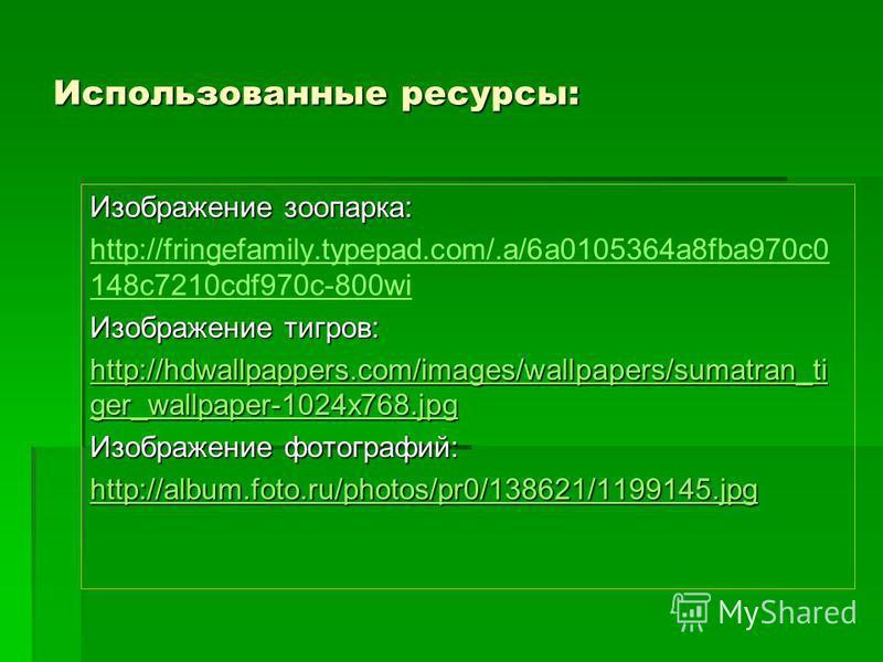 Использованные ресурсы: Изображение зоопарка: http://fringefamily.typepad.com/.a/6a0105364a8fba970c0 148c7210cdf970c-800wi Изображение тигров: http://hdwallpappers.com/images/wallpapers/sumatran_ti ger_wallpaper-1024x768.jpg http://hdwallpappers.com/