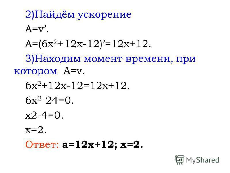 2)Найдём ускорение A=v. A=(6x 2 +12x-12)=12x+12. 3)Находим момент времени, при котором A=v. 6x 2 +12x-12=12x+12. 6x 2 -24=0. x2-4=0. x=2. Ответ: a=12x+12; x=2.