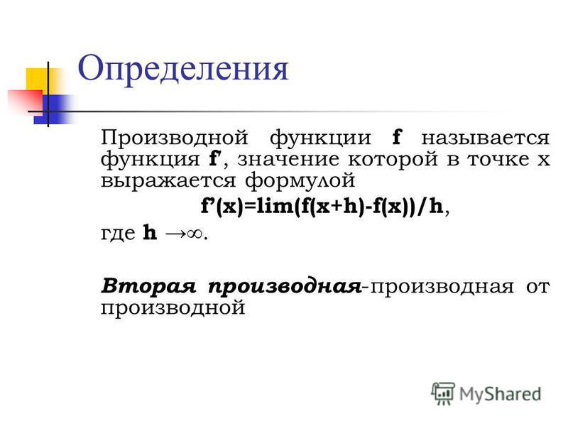 Определения Производной функции f называется функция f, значение которой в точке х выражается формулой f(x)=lim(f(x+h)-f(x))/h, где h. Вторая производная -производная от производной