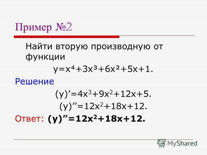 Пример 2 Найти вторую производную от функции y=x+3x³+6x²+5x+1. Решение (y)=4x 3 +9x 2 +12x+5. (y)=12x 2 +18x+12. Ответ: (y)=12x 2 +18x+12.