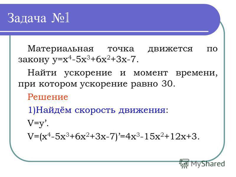 Задача 1 Материальная точка движется по закону y=x 4 -5x 3 +6x 2 +3x-7. Найти ускорение и момент времени, при котором ускорение равно 30. Решение 1)Найдём скорость движения: V=y. V=(x 4 -5x 3 +6x 2 +3x-7)=4x 3 -15x 2 +12x+3.