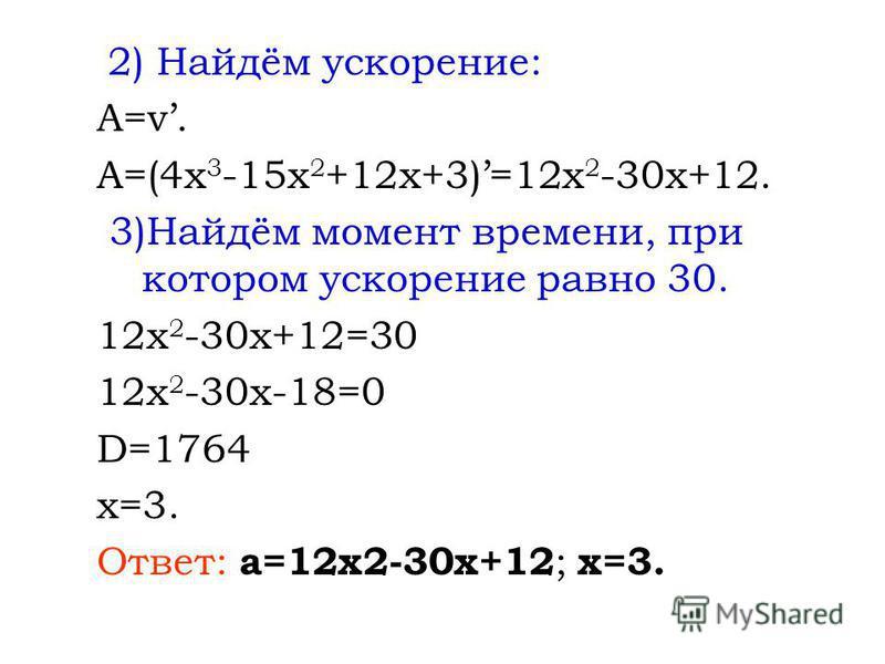 2) Найдём ускорение: A=v. A=(4x 3 -15x 2 +12x+3)=12x 2 -30x+12. 3)Найдём момент времени, при котором ускорение равно 30. 12x 2 -30x+12=30 12x 2 -30x-18=0 D=1764 x=3. Ответ: a=12x2-30x+12 ; x=3.