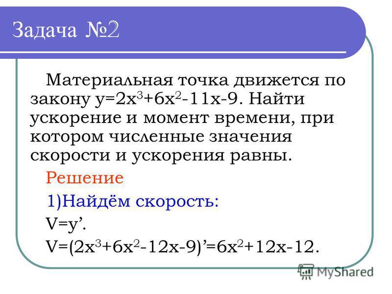 Задача 2 Материальная точка движется по закону y=2x 3 +6x 2 -11x-9. Найти ускорение и момент времени, при котором численные значения скорости и ускорения равны. Решение 1)Найдём скорость: V=y. V=(2x 3 +6x 2 -12x-9)=6x 2 +12x-12.