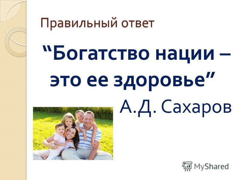 Правильный ответ Богатство нации – это ее здоровье А. Д. Сахаров