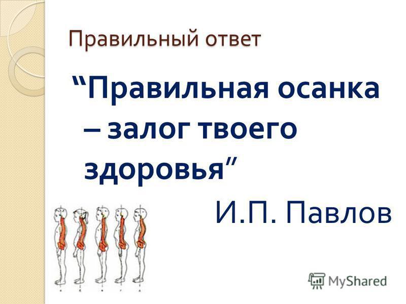 Правильный ответ Правильная осанка – залог твоего здоровья И. П. Павлов