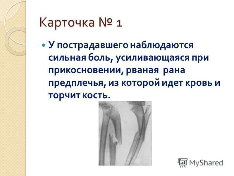 Карточка 1 У пострадавшего наблюдаются сильная боль, усиливающаяся при прикосновении, рваная рана предплечья, из которой идет кровь и торчит кость.