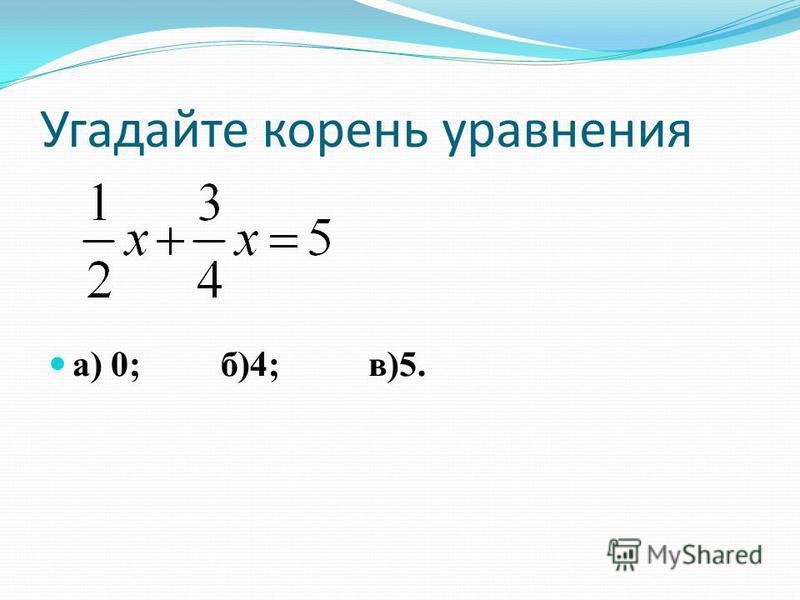 Угадайте корень уравнения а) 0; б)4; в)5.