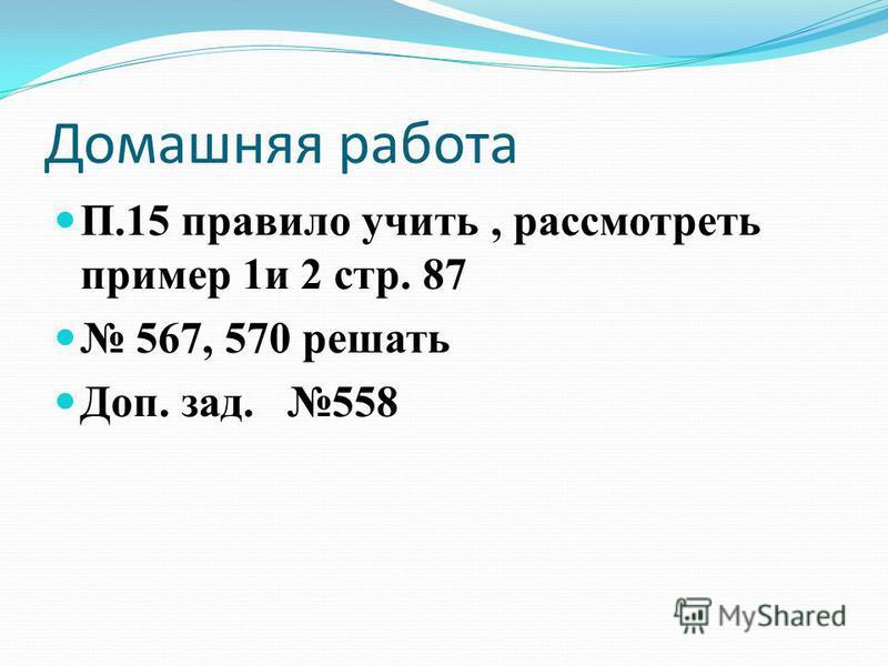 Домашняя работа П.15 правило учить, рассмотреть пример 1 и 2 стр. 87 567, 570 решать Доп. зад. 558