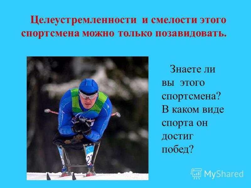 Целеустремленности и смелости этого спортсмена можно только позавидовать. Знаете ли вы этого спортсмена? В каком виде спорта он достиг побед?