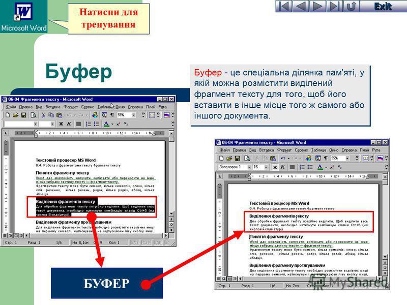 Exit Натисни для тренування Буфер Буфер - це спеціальна ділянка пам'яті, у якій можна розмістити виділений фрагмент тексту для того, щоб його вставити в інше місце того ж самого або іншого документа. БУФЕР