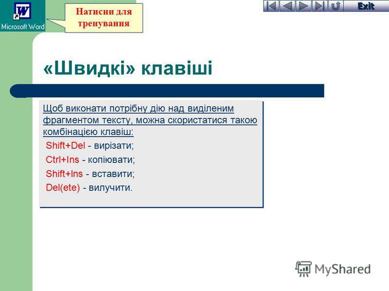 Exit Натисни для тренування «Швидкі» клавіші Щоб виконати потрібну дію над виділеним фрагментом тексту, можна скористатися такою комбінацією клавіш: Shift+Del - вирізати; Ctrl+Ins - копіювати; Shift+lns - вставити; Del(ete) - вилучити. Щоб виконати п
