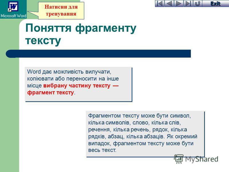 Exit Натисни для тренування Поняття фрагменту тексту Word дає можливість вилучати, копіювати або переносити на інше місце вибрану частину тексту фрагмент тексту. Фрагментом тексту може бути символ, кілька символів, слово, кілька слів, речення, кілька