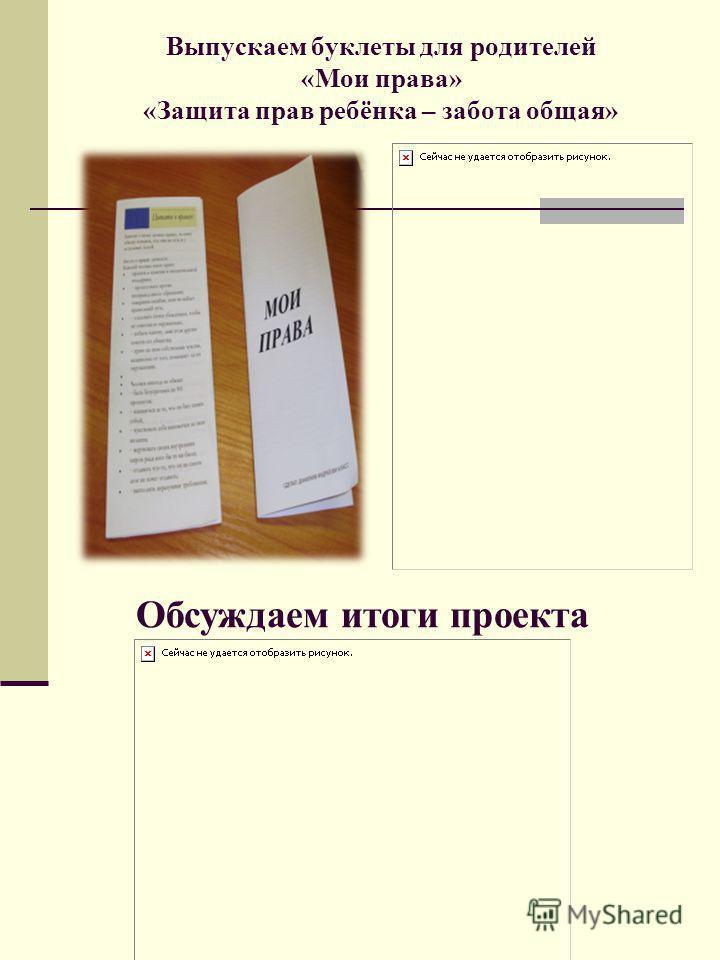 Выпускаем буклеты для родителей «Мои права» «Защита прав ребёнка – забота общая» Обсуждаем итоги проекта
