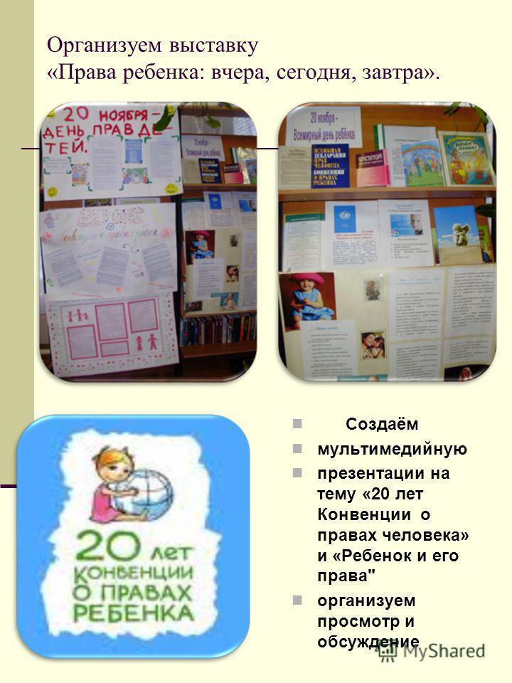 Организуем выставку «Права ребенка: вчера, сегодня, завтра». Создаём мультимедийную презентации на тему «20 лет Конвенции о правах человека» и «Ребенок и его права организуем просмотр и обсуждение