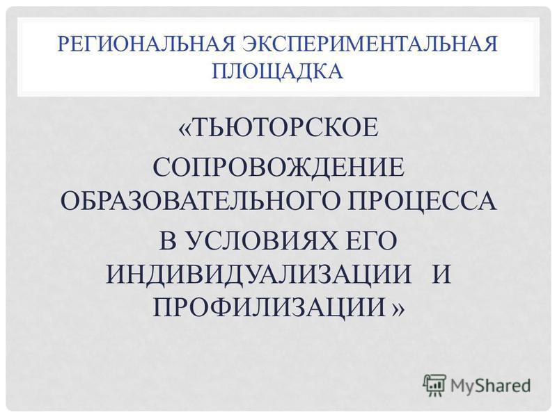 РЕГИОНАЛЬНАЯ ЭКСПЕРИМЕНТАЛЬНАЯ ПЛОЩАДКА «ТЬЮТОРСКОЕ СОПРОВОЖДЕНИЕ ОБРАЗОВАТЕЛЬНОГО ПРОЦЕССА В УСЛОВИЯХ ЕГО ИНДИВИДУАЛИЗАЦИИ И ПРОФИЛИЗАЦИИ »