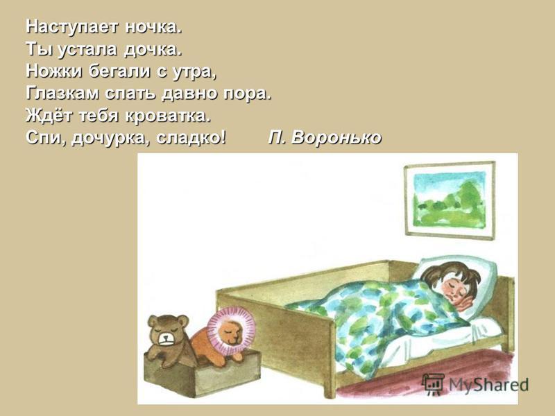 Наступает ночка. Ты устала дочка. Ножки бегали с утра, Глазкам спать давно пора. Ждёт тебя кроватка. Спи, дочурка, сладко! П. Воронько