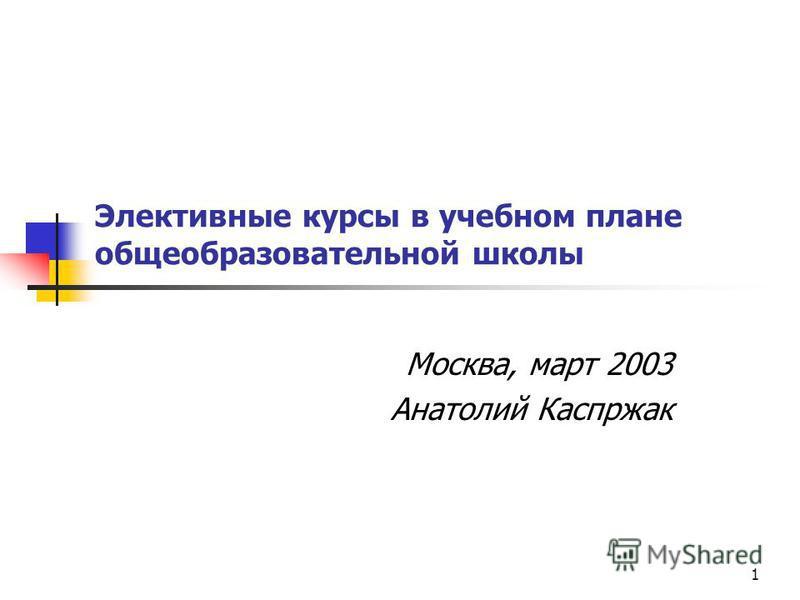 1 Элективные курсы в учебном плане общеобразовательной школы Москва, март 2003 Анатолий Каспржак