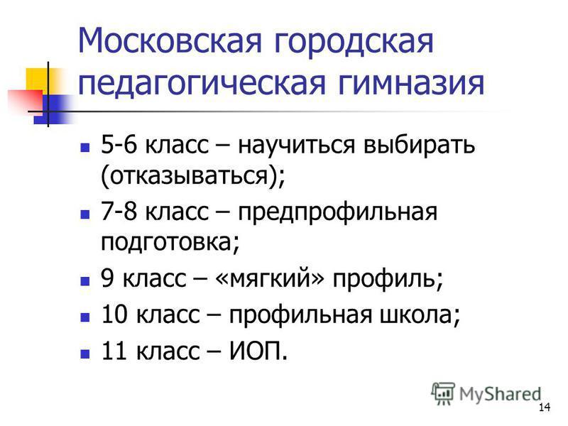 14 Московская городская педагогическая гимназия 5-6 класс – научиться выбирать (отказываться); 7-8 класс – предпрофильная подготовка; 9 класс – «мягкий» профиль; 10 класс – профильная школа; 11 класс – ИОП.