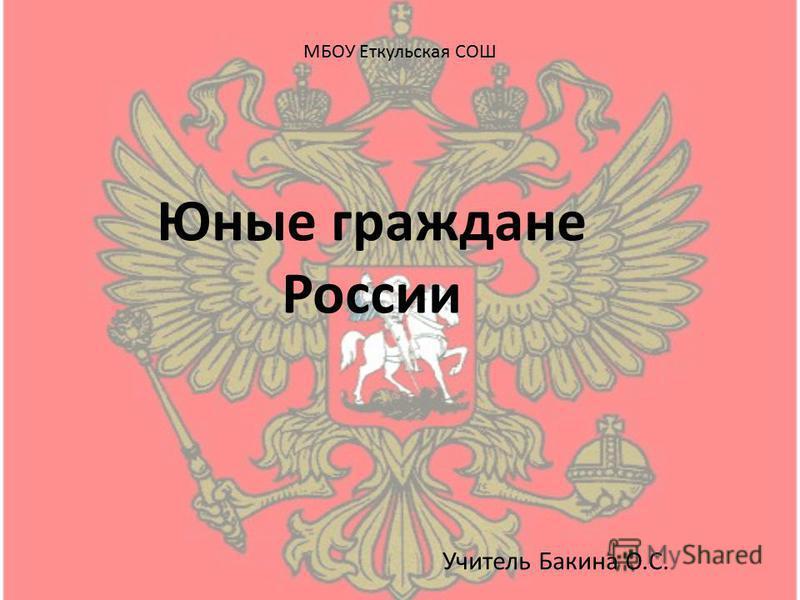 МБОУ Еткульская СОШ Юные граждане России Учитель Бакина О.С.