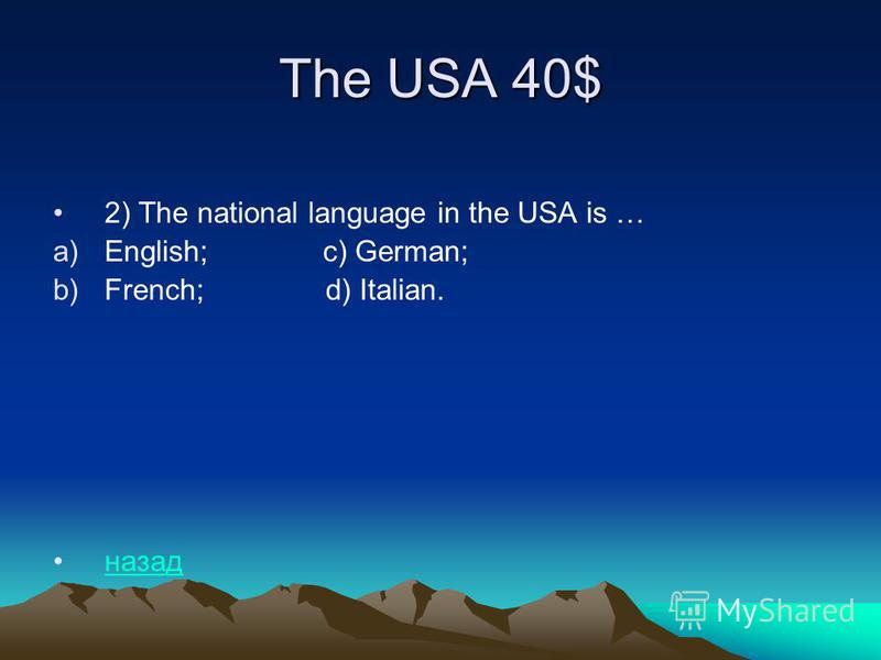 The USA 40$ 2) The national language in the USA is … a)English; c) German; b)French; d) Italian. назад