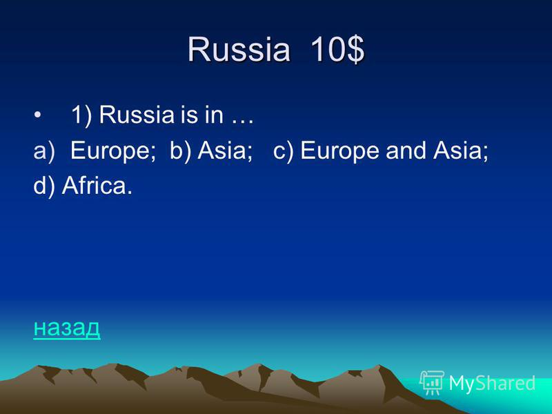 Russia 10$ 1) Russia is in … a)Europe; b) Asia; c) Europe and Asia; d) Africa. назад