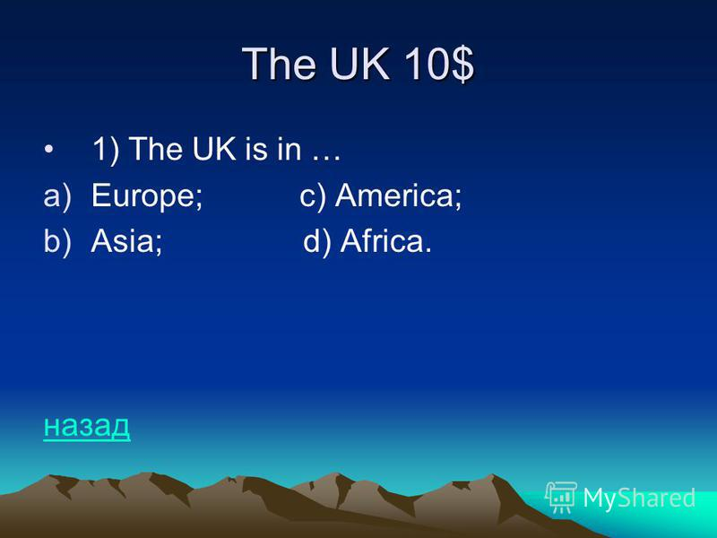 The UK 10$ 1) The UK is in … a)Europe; c) America; b)Asia; d) Africa. назад