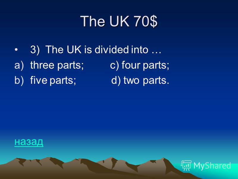 The UK 70$ 3) The UK is divided into … a)three parts; c) four parts; b)five parts; d) two parts. назад