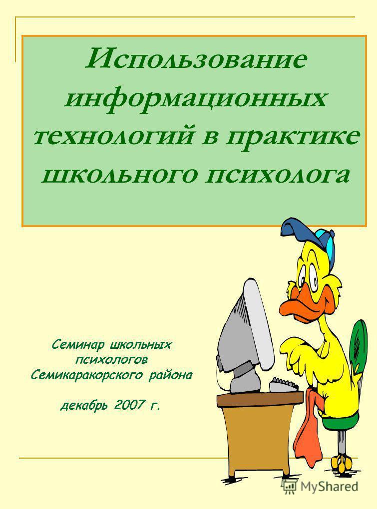 Использование информационных технологий в практике школьного психолога Семинар школьных психологов Семикаракорского района декабрь 2007 г.