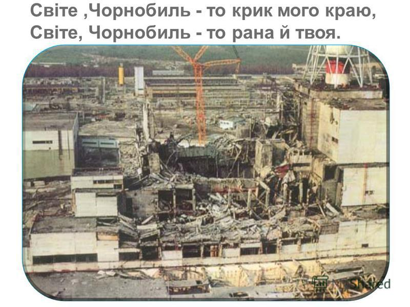 Світе,Чорнобиль - то крик мого краю, Світе, Чорнобиль - то рана й твоя. Світе,Чорнобиль - то крик мого краю, Світе, Чорнобиль - то рана й твоя.