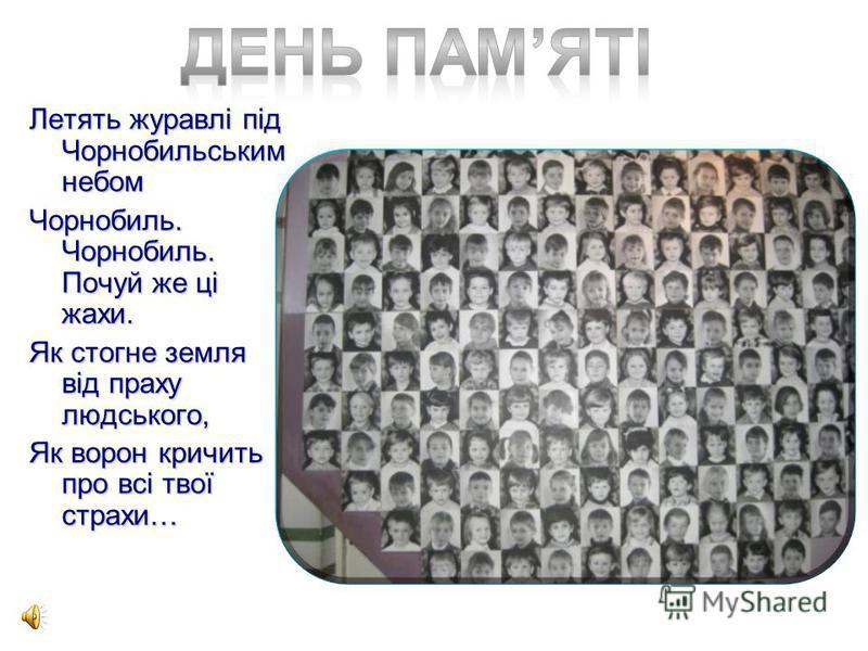 Летять журавлі під Чорнобильським небом Чорнобиль. Чорнобиль. Почуй же ці жахи. Як стогне земля від праху людського, Як ворон кричить про всі твої страхи…
