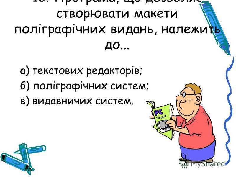 10. Програма, що дозволяє створювати макети поліграфічних видань, належить до... а) текстових редакторів; б) поліграфічних систем; в) видавничих систем.