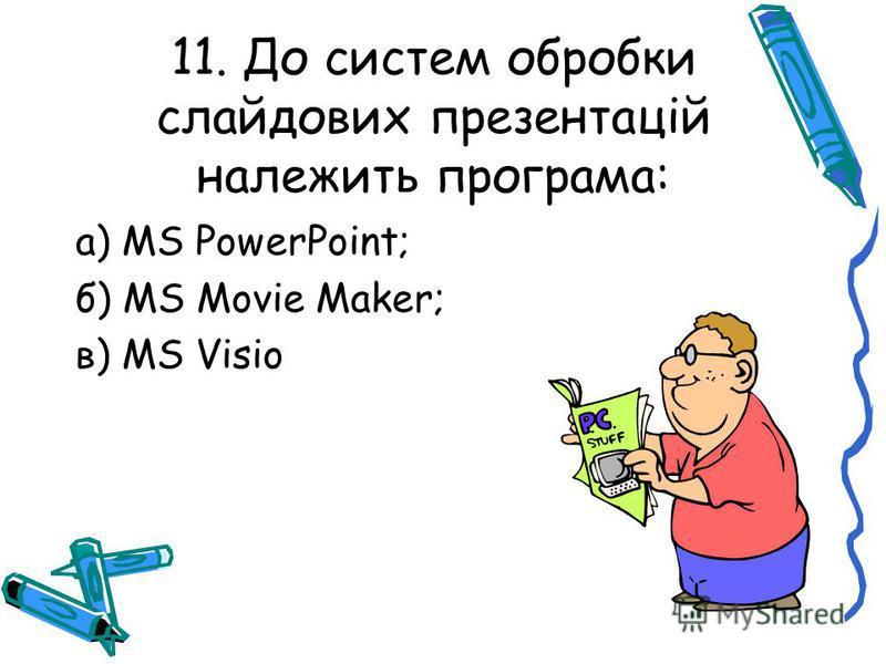 11. До систем обробки слайдових презентацій належить програма: а) MS PowerPoint; б) MS Movie Maker; в) MS Visio